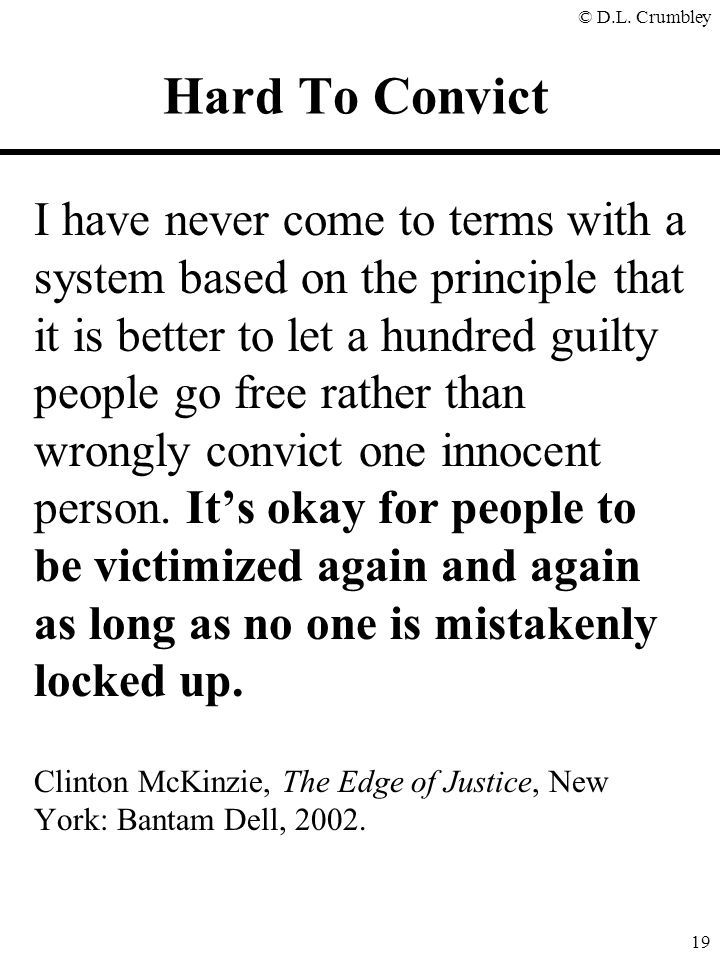 © D.L. Crumbley 19 I have never come to terms with a system based on the principle that it is better to let a hundred guilty people go free rather tha