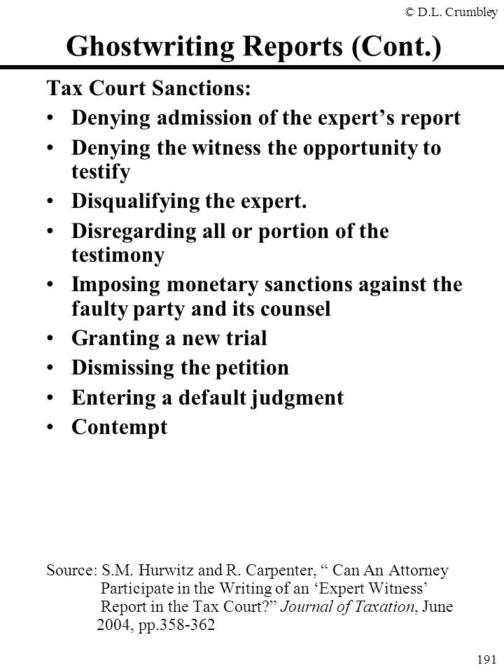 © D.L. Crumbley 191 Ghostwriting Reports (Cont.) Tax Court Sanctions: Denying admission of the expert's report Denying the witness the opportunity to