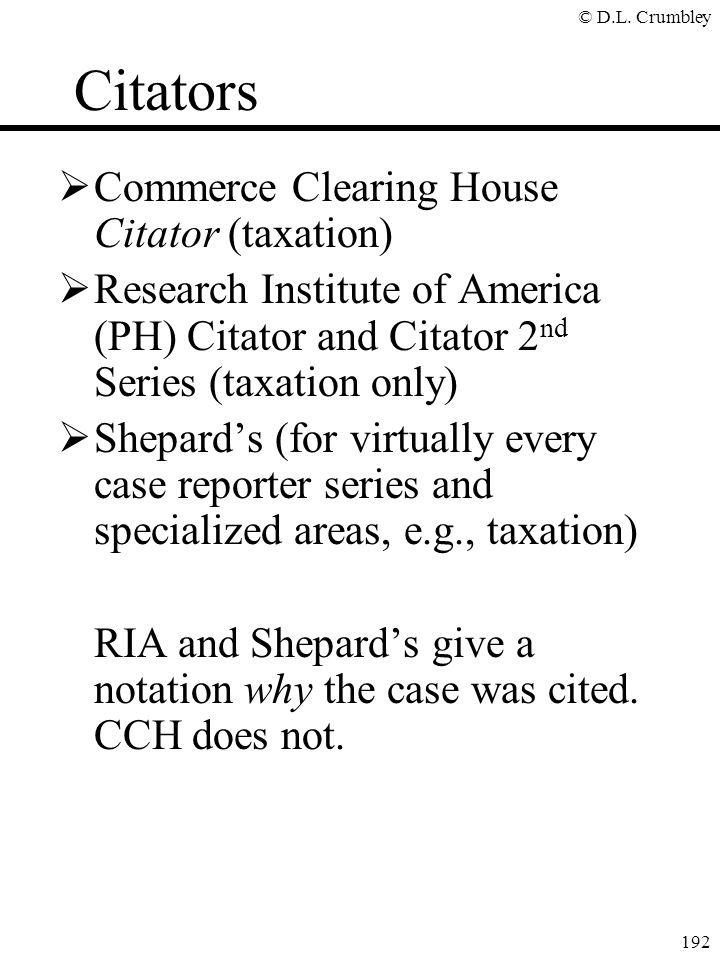 © D.L. Crumbley 192 Citators  Commerce Clearing House Citator (taxation)  Research Institute of America (PH) Citator and Citator 2 nd Series (taxati