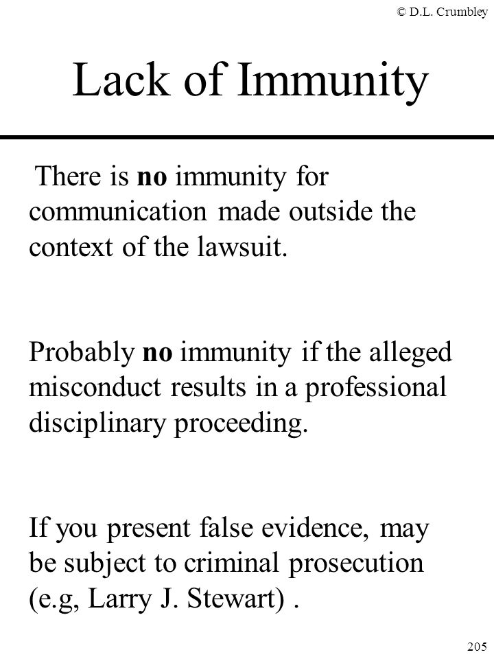 © D.L. Crumbley 205 There is no immunity for communication made outside the context of the lawsuit. Probably no immunity if the alleged misconduct res