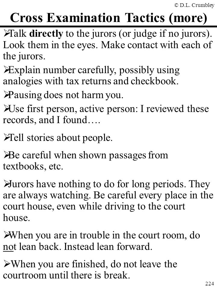 © D.L. Crumbley 224 Cross Examination Tactics (more)  Talk directly to the jurors (or judge if no jurors). Look them in the eyes. Make contact with e