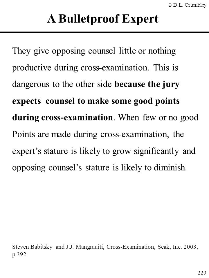 © D.L. Crumbley 229 A Bulletproof Expert They give opposing counsel little or nothing productive during cross-examination. This is dangerous to the ot