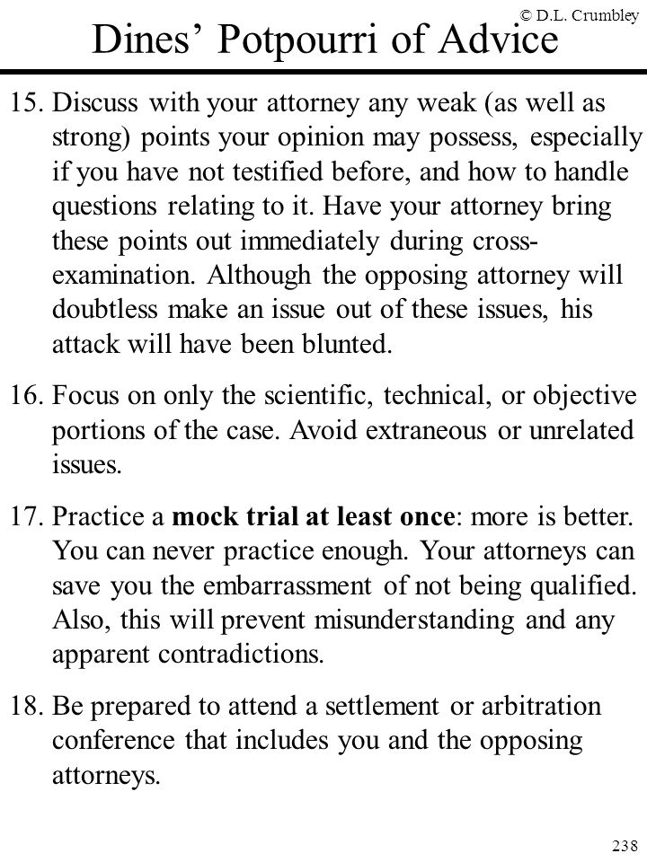 © D.L. Crumbley 238 Dines' Potpourri of Advice 15.Discuss with your attorney any weak (as well as strong) points your opinion may possess, especially