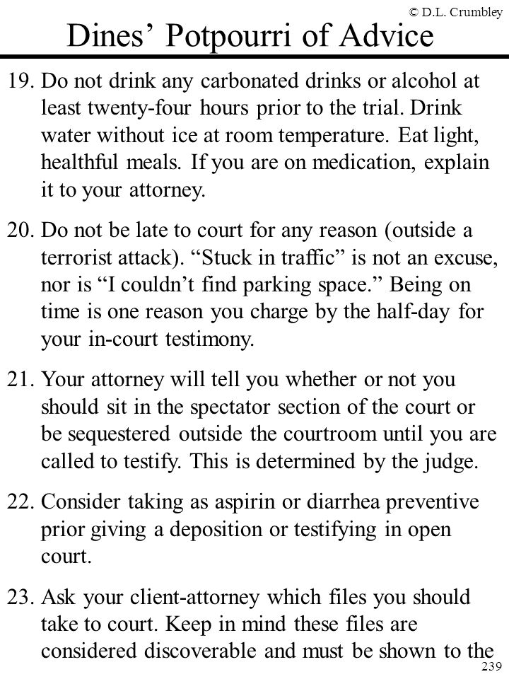 © D.L. Crumbley 239 Dines' Potpourri of Advice 19.Do not drink any carbonated drinks or alcohol at least twenty-four hours prior to the trial. Drink w