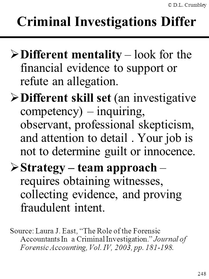 © D.L. Crumbley 248 Criminal Investigations Differ  Different mentality – look for the financial evidence to support or refute an allegation.  Diffe