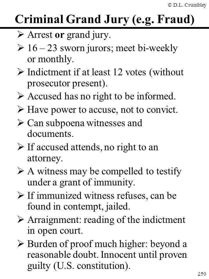 © D.L. Crumbley 250 Criminal Grand Jury (e.g. Fraud)  Arrest or grand jury.  16 – 23 sworn jurors; meet bi-weekly or monthly.  Indictment if at lea