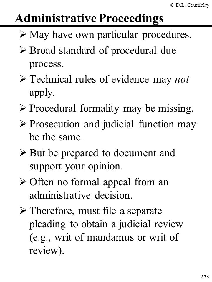 © D.L. Crumbley 253 Administrative Proceedings  May have own particular procedures.  Broad standard of procedural due process.  Technical rules of