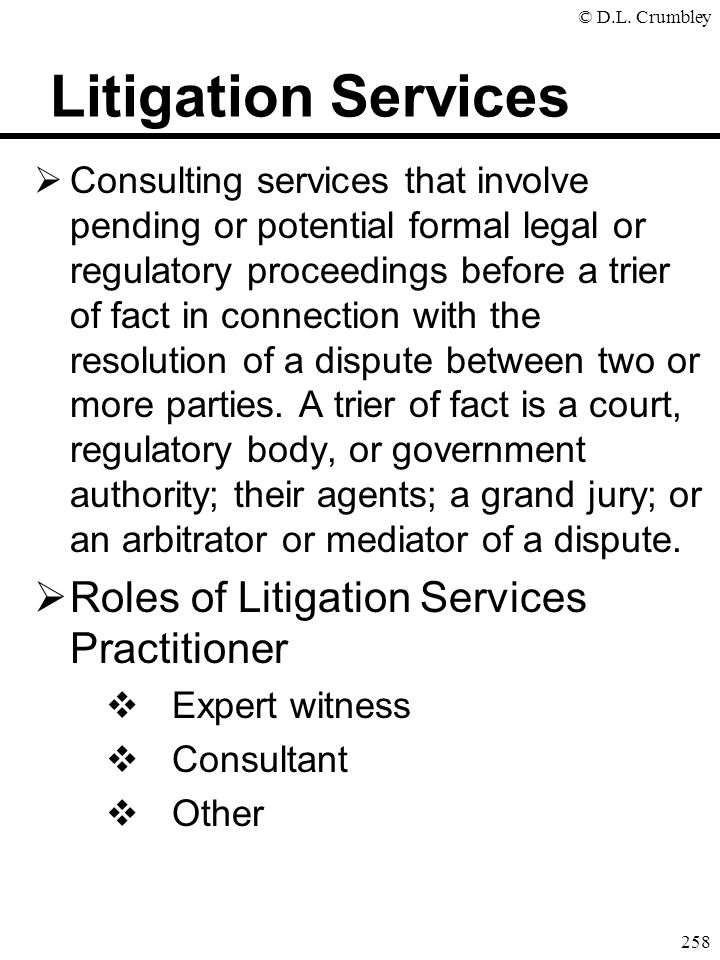 © D.L. Crumbley 258 Litigation Services  Consulting services that involve pending or potential formal legal or regulatory proceedings before a trier