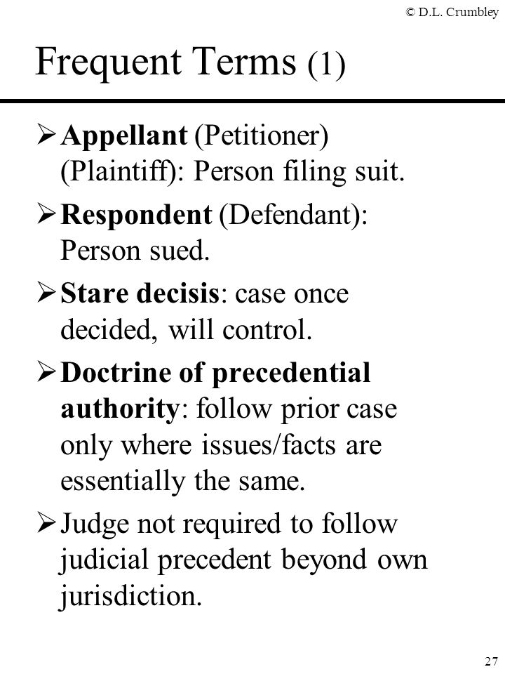© D.L. Crumbley 27 Frequent Terms (1)  Appellant (Petitioner) (Plaintiff): Person filing suit.  Respondent (Defendant): Person sued.  Stare decisis