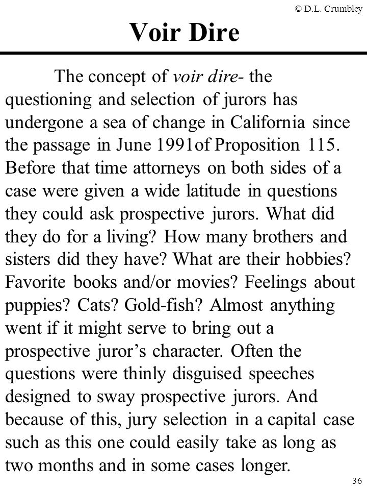 © D.L. Crumbley 36 Voir Dire The concept of voir dire- the questioning and selection of jurors has undergone a sea of change in California since the p