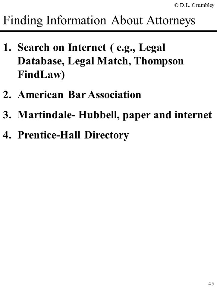 © D.L. Crumbley 45 Finding Information About Attorneys 1.Search on Internet ( e.g., Legal Database, Legal Match, Thompson FindLaw) 2.American Bar Asso