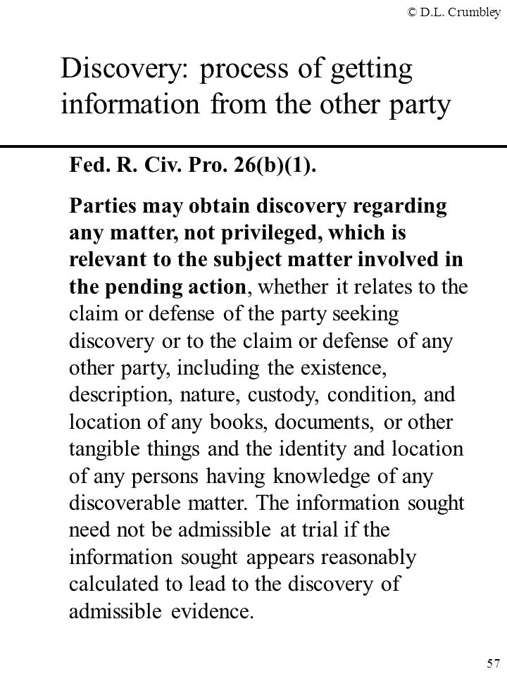 © D.L. Crumbley 57 Discovery: process of getting information from the other party Fed. R. Civ. Pro. 26(b)(1). Parties may obtain discovery regarding a