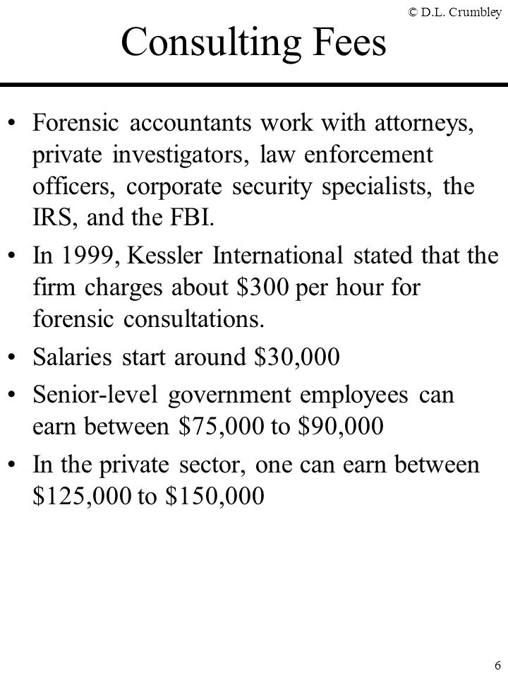 © D.L. Crumbley 6 Consulting Fees Forensic accountants work with attorneys, private investigators, law enforcement officers, corporate security specia