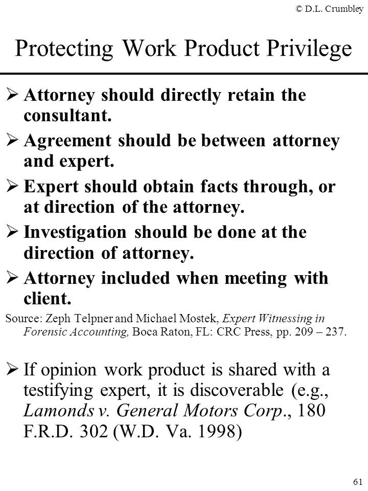 © D.L. Crumbley 61 Protecting Work Product Privilege  Attorney should directly retain the consultant.  Agreement should be between attorney and expe