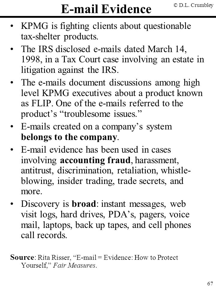 © D.L. Crumbley 67 E-mail Evidence KPMG is fighting clients about questionable tax-shelter products. The IRS disclosed e-mails dated March 14, 1998, i