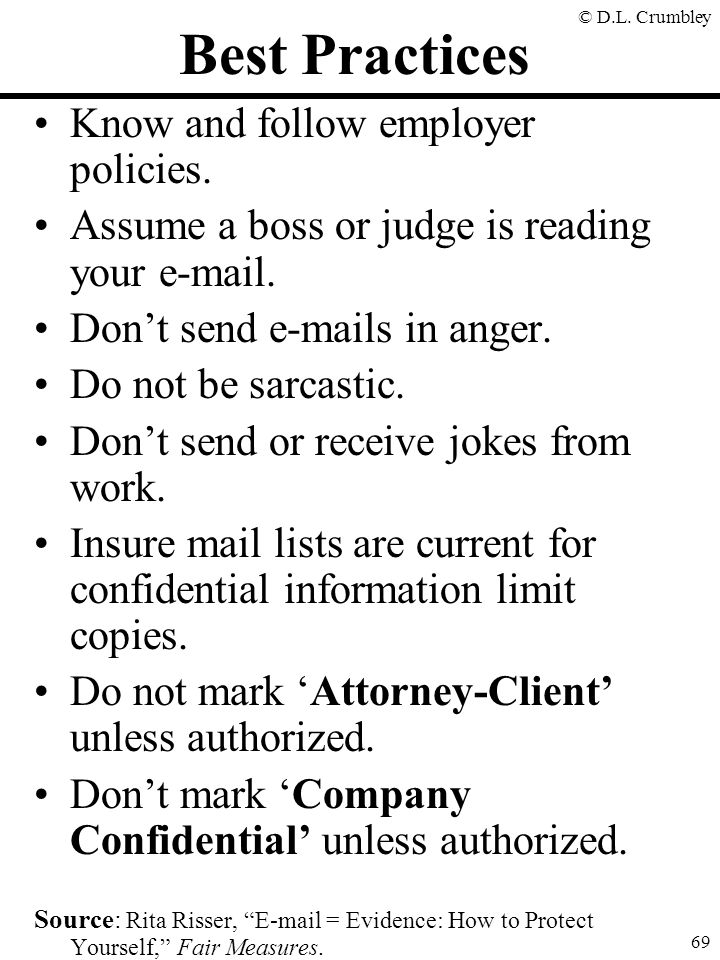 © D.L. Crumbley 69 Best Practices Know and follow employer policies. Assume a boss or judge is reading your e-mail. Don't send e-mails in anger. Do no