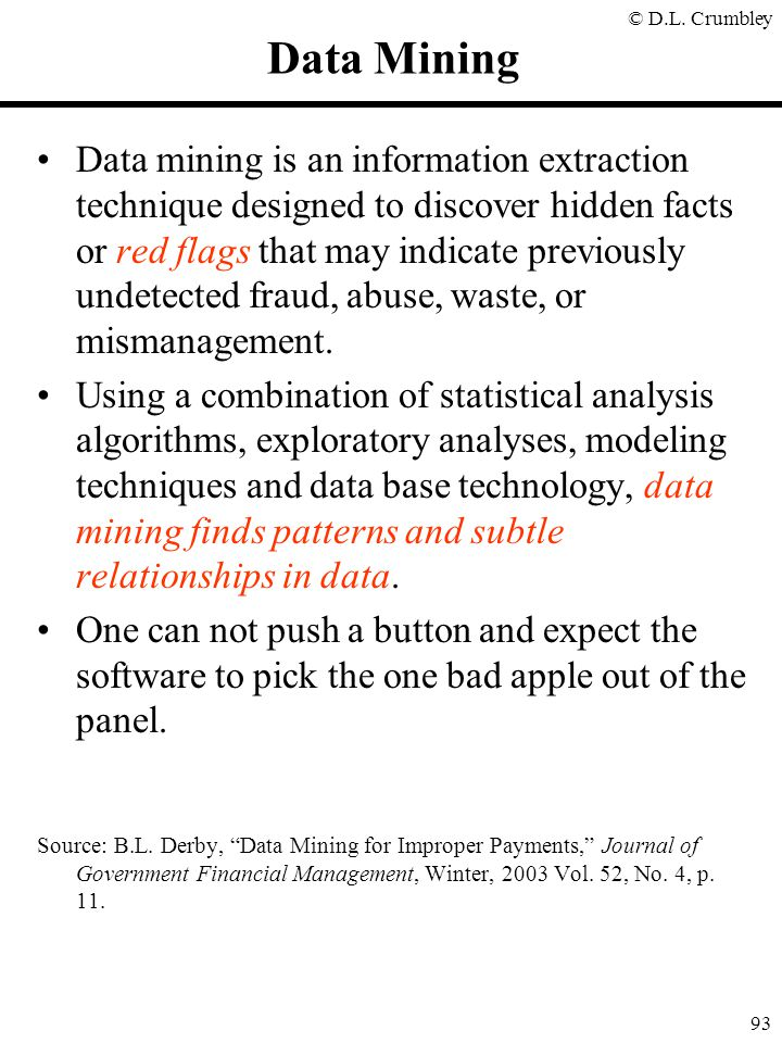 © D.L. Crumbley 93 Data Mining Data mining is an information extraction technique designed to discover hidden facts or red flags that may indicate pre