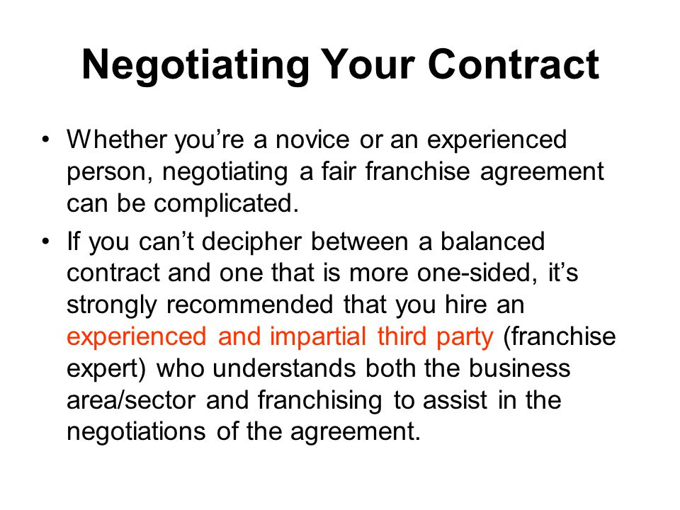 Negotiating Your Contract Whether you're a novice or an experienced person, negotiating a fair franchise agreement can be complicated.