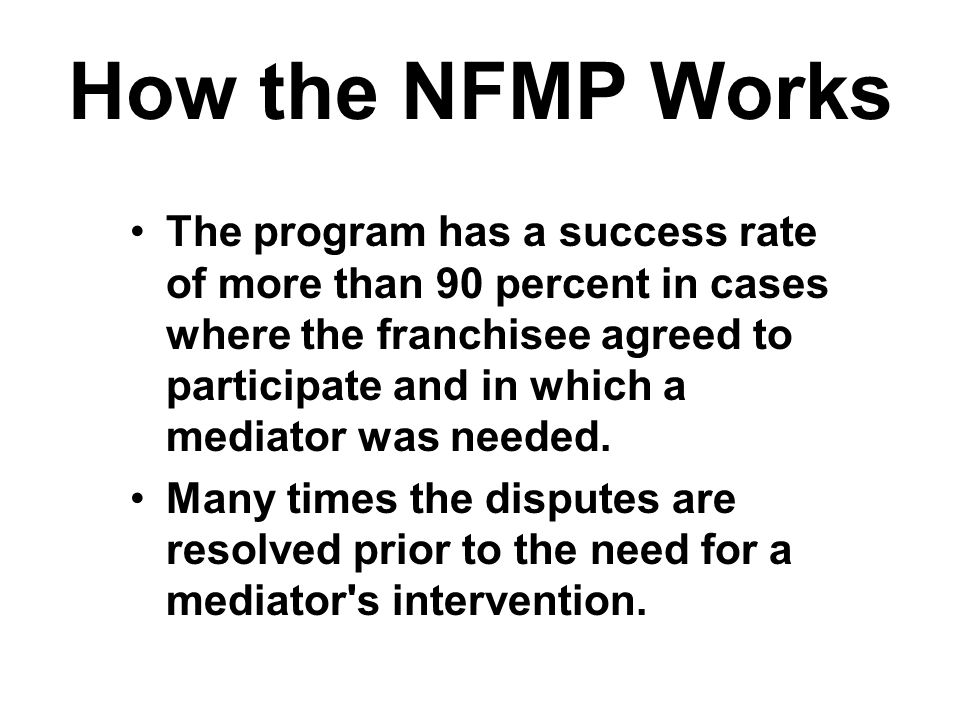How the NFMP Works The program has a success rate of more than 90 percent in cases where the franchisee agreed to participate and in which a mediator was needed.