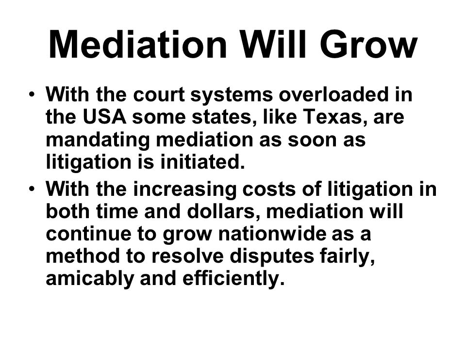 Mediation Will Grow With the court systems overloaded in the USA some states, like Texas, are mandating mediation as soon as litigation is initiated.