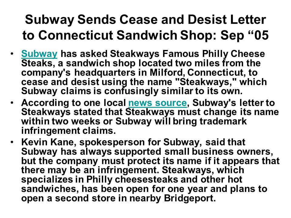 Subway Sends Cease and Desist Letter to Connecticut Sandwich Shop: Sep 05 Subway has asked Steakways Famous Philly Cheese Steaks, a sandwich shop located two miles from the company s headquarters in Milford, Connecticut, to cease and desist using the name Steakways, which Subway claims is confusingly similar to its own.Subway According to one local news source, Subway s letter to Steakways stated that Steakways must change its name within two weeks or Subway will bring trademark infringement claims.news source Kevin Kane, spokesperson for Subway, said that Subway has always supported small business owners, but the company must protect its name if it appears that there may be an infringement.