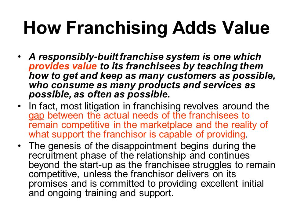 How Franchising Adds Value A responsibly-built franchise system is one which provides value to its franchisees by teaching them how to get and keep as many customers as possible, who consume as many products and services as possible, as often as possible.