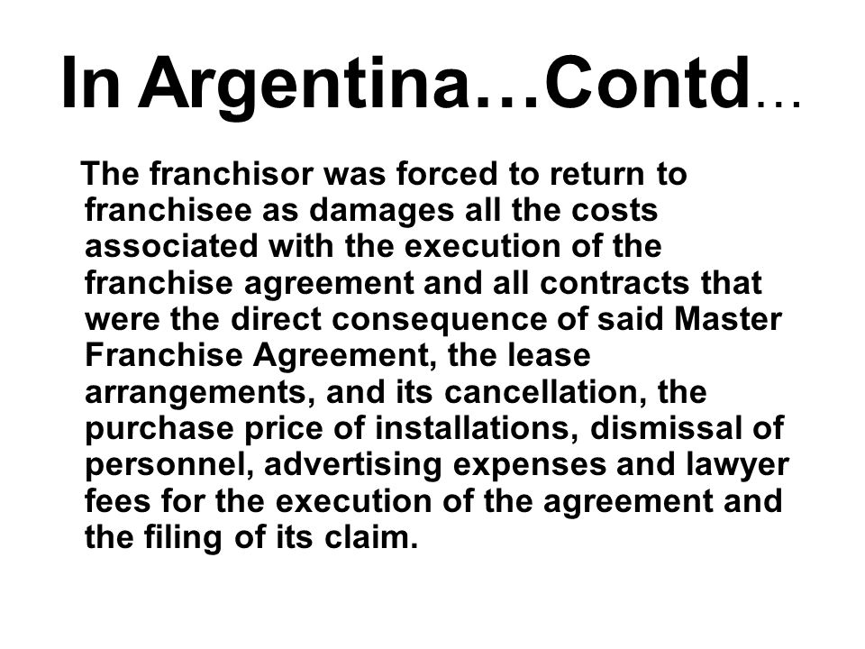 In Argentina…Contd … The franchisor was forced to return to franchisee as damages all the costs associated with the execution of the franchise agreement and all contracts that were the direct consequence of said Master Franchise Agreement, the lease arrangements, and its cancellation, the purchase price of installations, dismissal of personnel, advertising expenses and lawyer fees for the execution of the agreement and the filing of its claim.