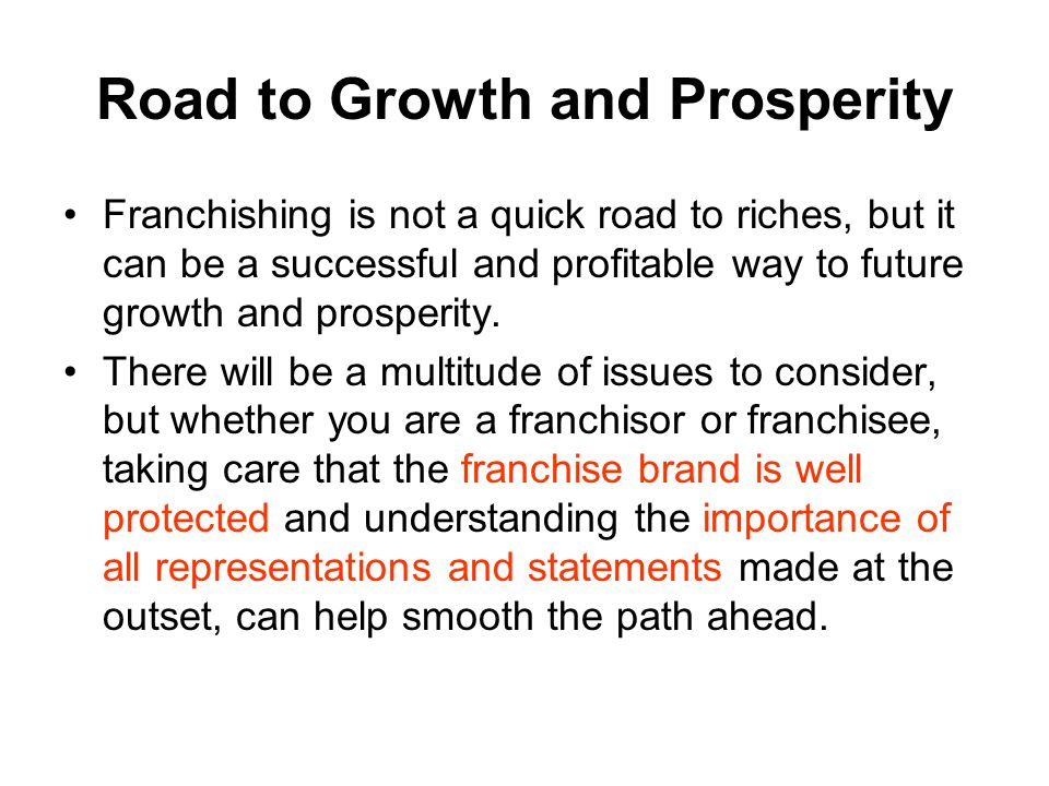 Road to Growth and Prosperity Franchishing is not a quick road to riches, but it can be a successful and profitable way to future growth and prosperity.
