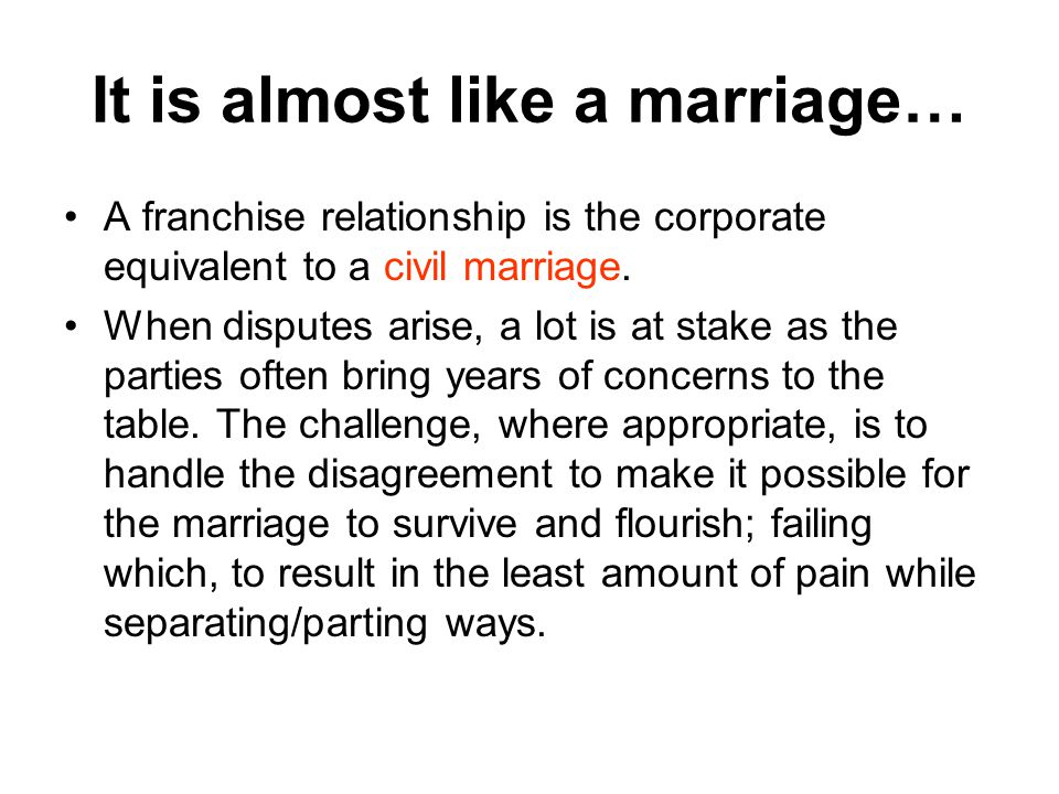 It is almost like a marriage… A franchise relationship is the corporate equivalent to a civil marriage.