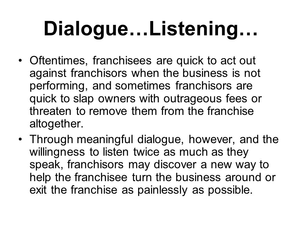 Dialogue…Listening… Oftentimes, franchisees are quick to act out against franchisors when the business is not performing, and sometimes franchisors are quick to slap owners with outrageous fees or threaten to remove them from the franchise altogether.