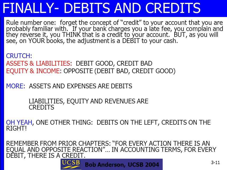 Bob Anderson, UCSB 2004 3-11 FINALLY- DEBITS AND CREDITS Rule number one: forget the concept of credit to your account that you are probably familiar with.