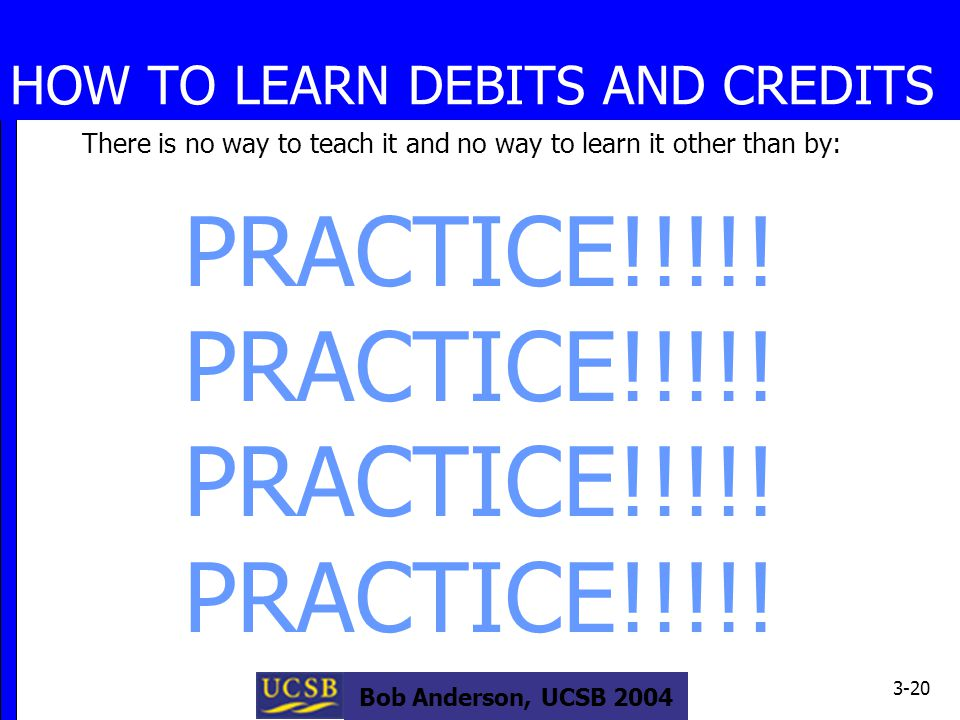 Bob Anderson, UCSB 2004 3-20 HOW TO LEARN DEBITS AND CREDITS There is no way to teach it and no way to learn it other than by: PRACTICE!!!!!