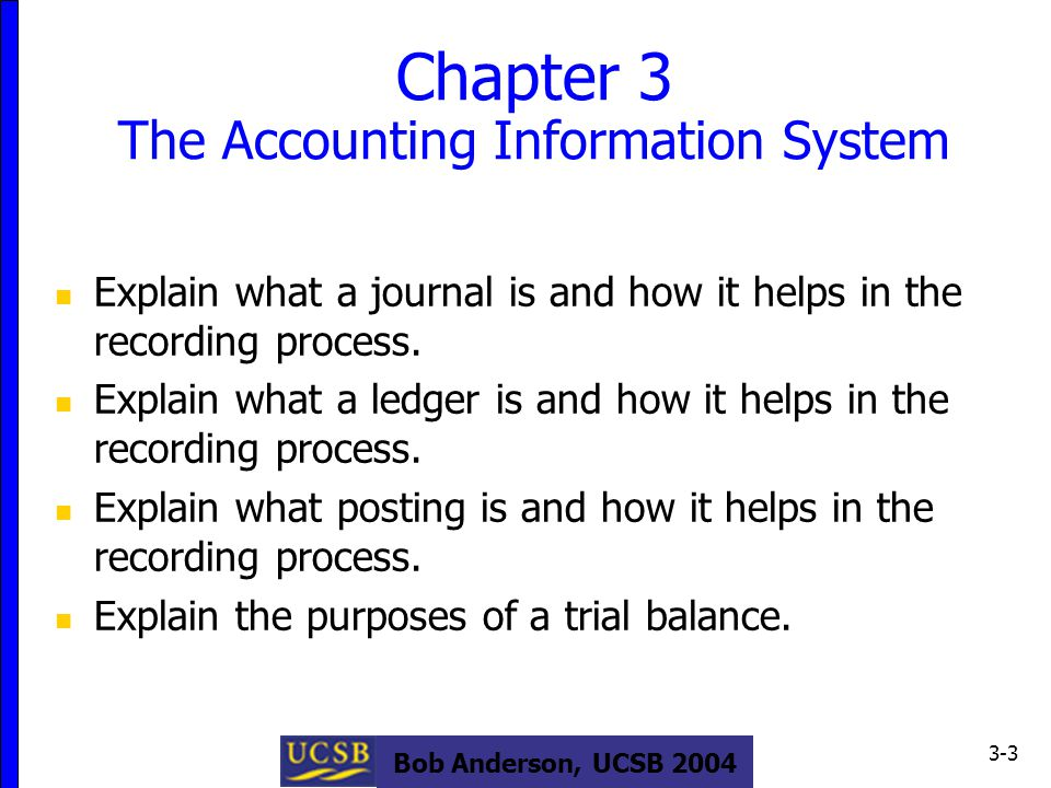 Bob Anderson, UCSB 2004 3-3 Chapter 3 The Accounting Information System Explain what a journal is and how it helps in the recording process.