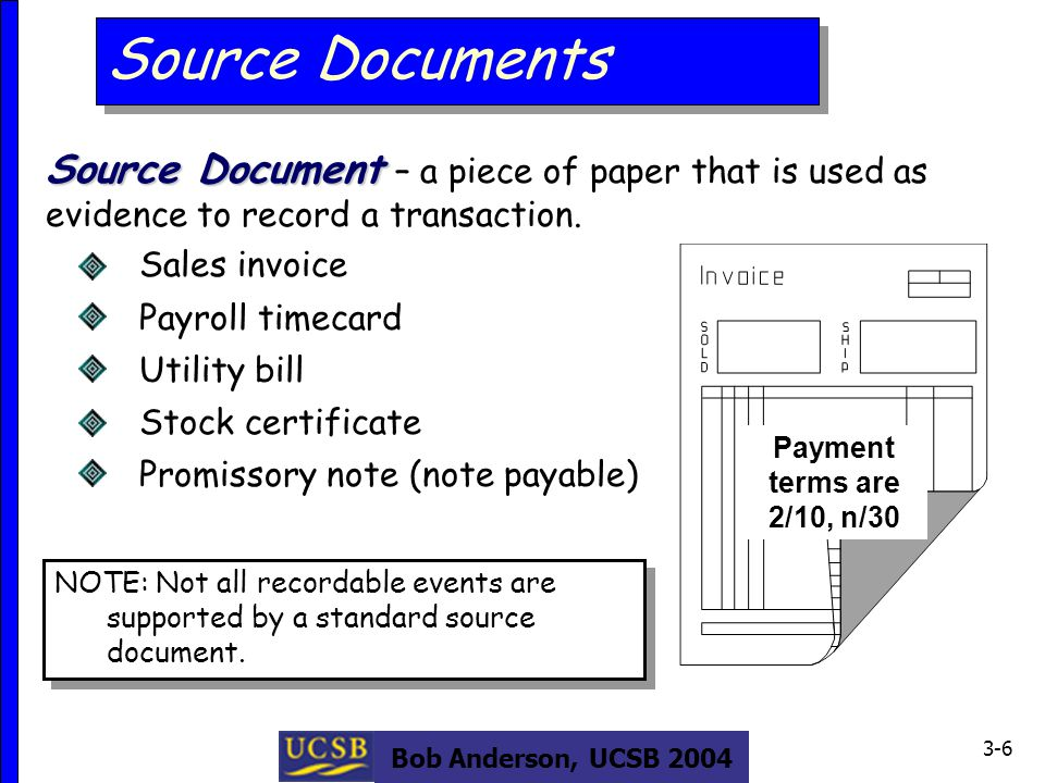 Bob Anderson, UCSB 2004 3-6 Source Document Source Document – a piece of paper that is used as evidence to record a transaction.