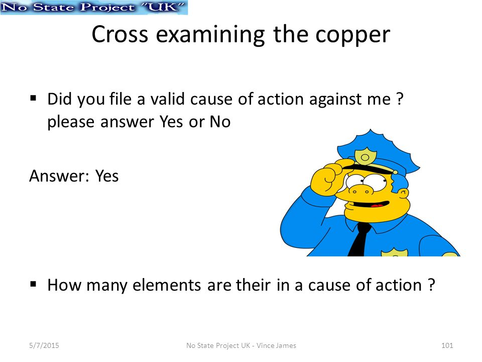 Cross examining the copper  Did you file a valid cause of action against me .