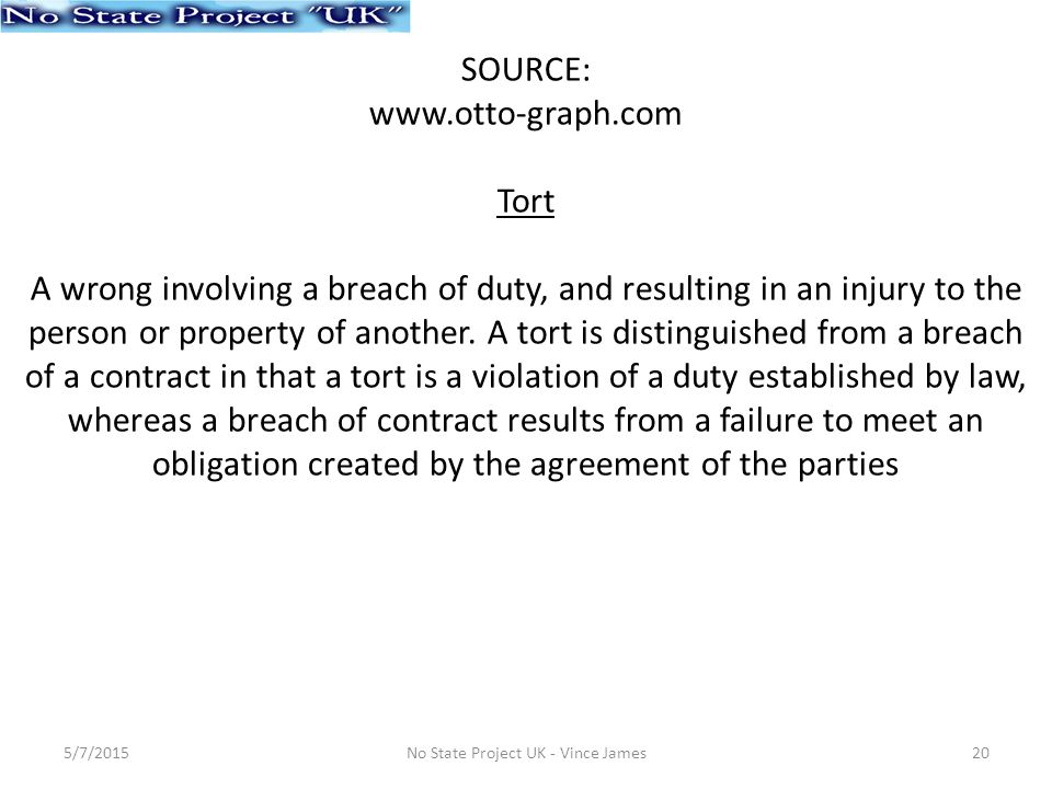 SOURCE: www.otto-graph.com Tort A wrong involving a breach of duty, and resulting in an injury to the person or property of another.
