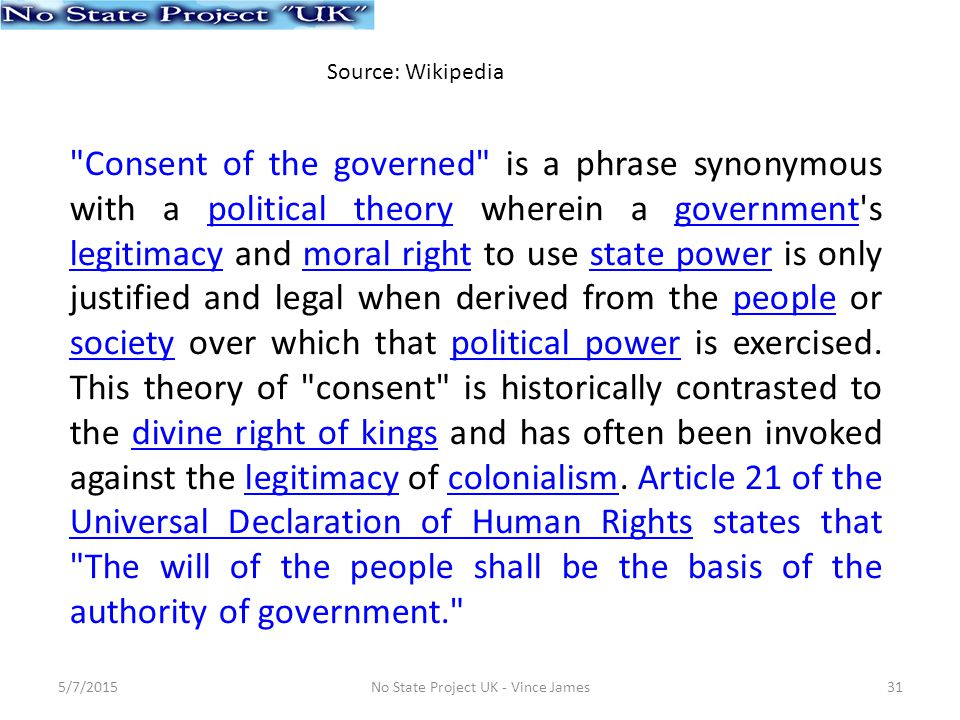 Consent of the governed is a phrase synonymous with a political theory wherein a government s legitimacy and moral right to use state power is only justified and legal when derived from the people or society over which that political power is exercised.