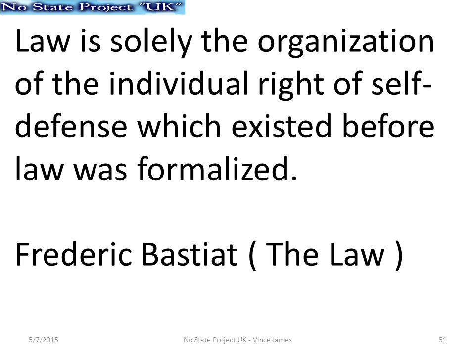 Law is solely the organization of the individual right of self- defense which existed before law was formalized.