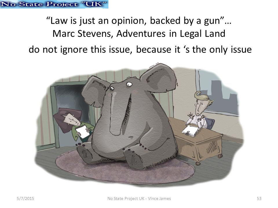 Law is just an opinion, backed by a gun … Marc Stevens, Adventures in Legal Land do not ignore this issue, because it 's the only issue 5/7/201553No State Project UK - Vince James