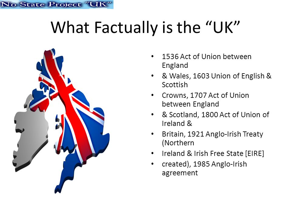 What Factually is the UK 1536 Act of Union between England & Wales, 1603 Union of English & Scottish Crowns, 1707 Act of Union between England & Scotland, 1800 Act of Union of Ireland & Britain, 1921 Anglo-Irish Treaty (Northern Ireland & Irish Free State [EIRE] created), 1985 Anglo-Irish agreement