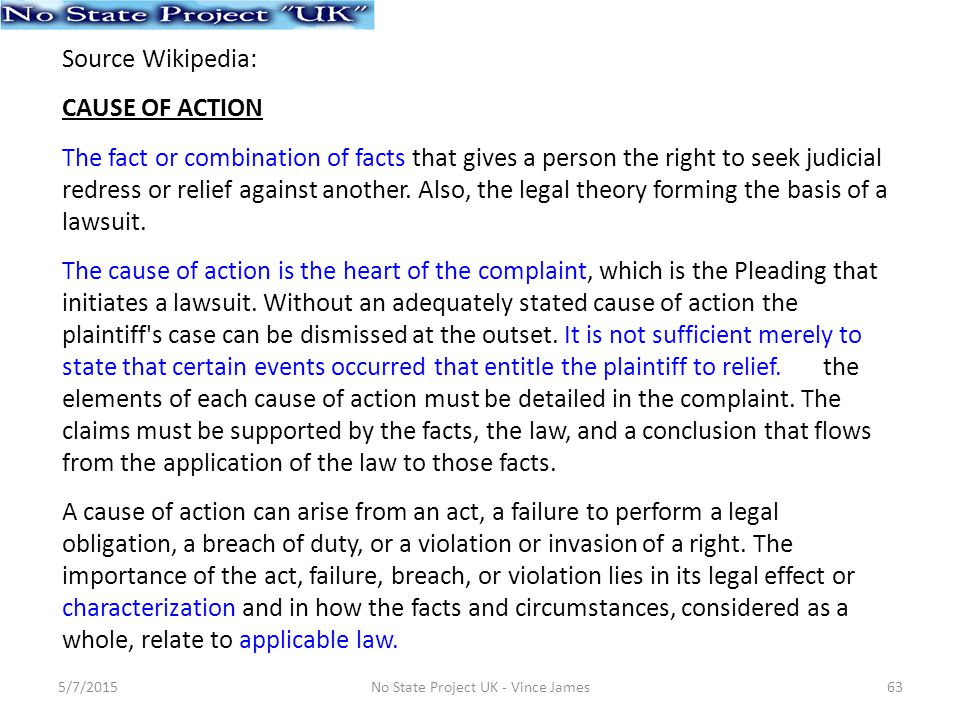Source Wikipedia: CAUSE OF ACTION The fact or combination of facts that gives a person the right to seek judicial redress or relief against another.