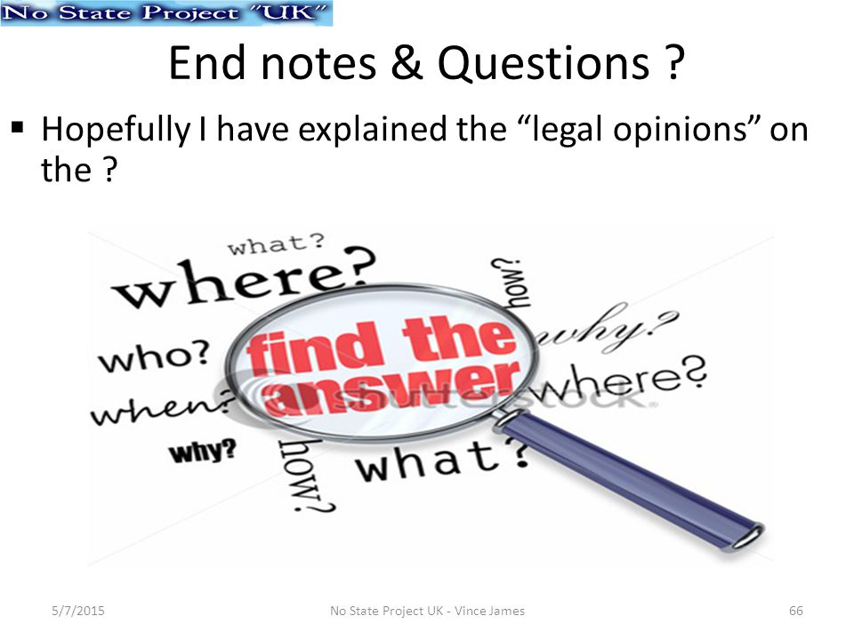 End notes & Questions .  Hopefully I have explained the legal opinions on the .