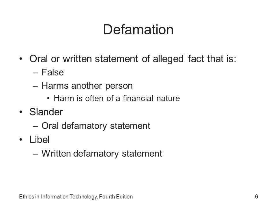 Defamation Oral or written statement of alleged fact that is: –False –Harms another person Harm is often of a financial nature Slander –Oral defamator
