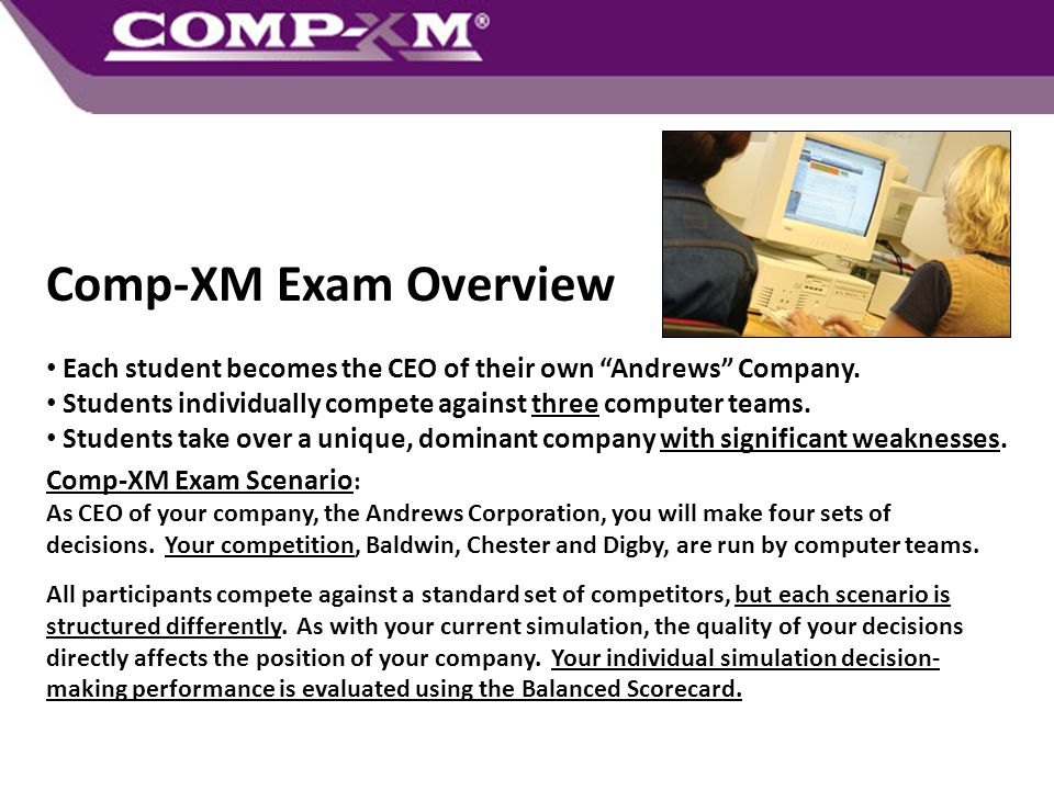 """Comp-XM Exam Overview Each student becomes the CEO of their own """"Andrews"""" Company. Students individually compete against three computer teams. Student"""