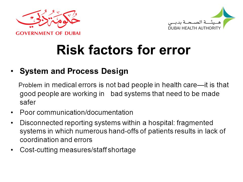 Risk factors for error System and Process Design Problem in medical errors is not bad people in health care—it is that good people are working in bad systems that need to be made safer Poor communication/documentation Disconnected reporting systems within a hospital: fragmented systems in which numerous hand-offs of patients results in lack of coordination and errors Cost-cutting measures/staff shortage