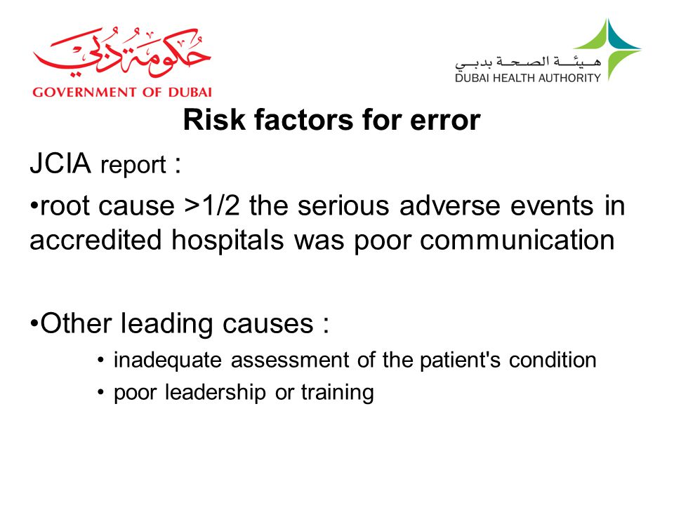 Risk factors for error JCIA report : root cause >1/2 the serious adverse events in accredited hospitals was poor communication Other leading causes : inadequate assessment of the patient s condition poor leadership or training