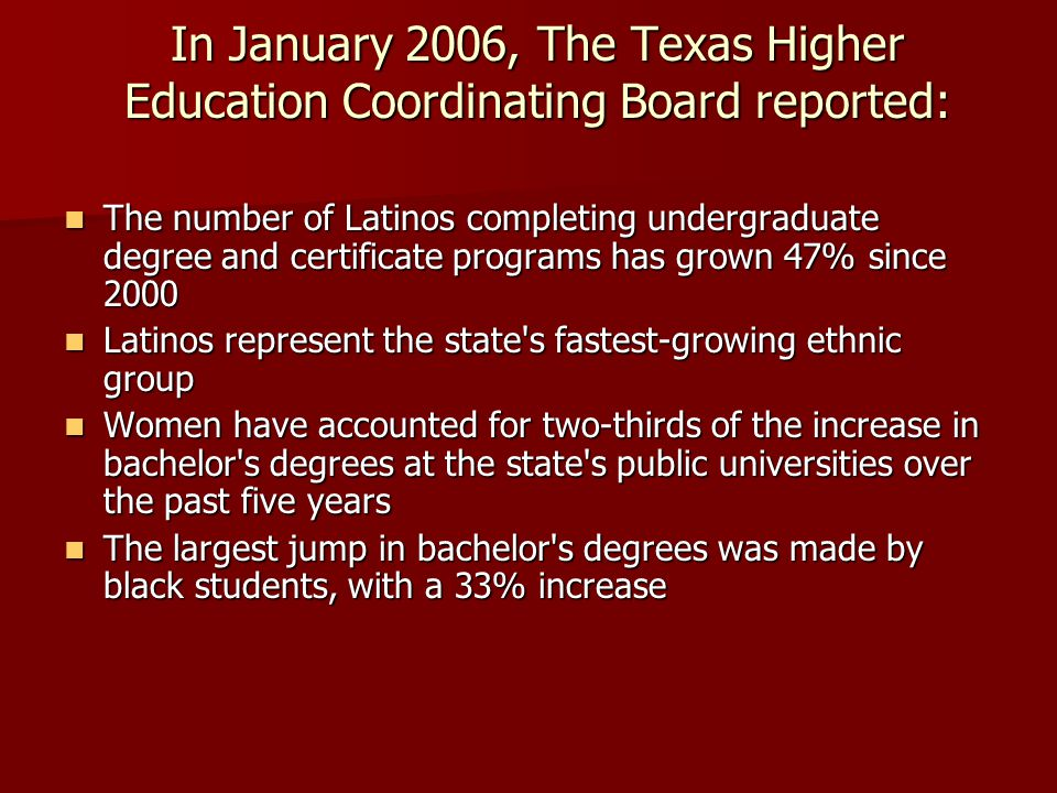 In January 2006, The Texas Higher Education Coordinating Board reported: The number of Latinos completing undergraduate degree and certificate program