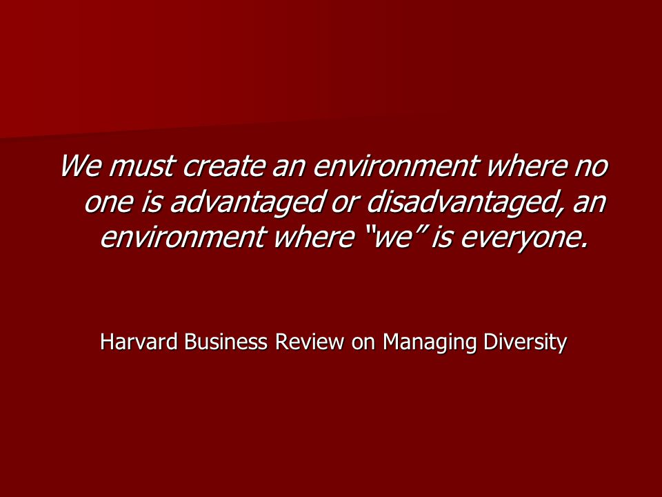 "We must create an environment where no one is advantaged or disadvantaged, an environment where ""we"" is everyone. Harvard Business Review on Managing"