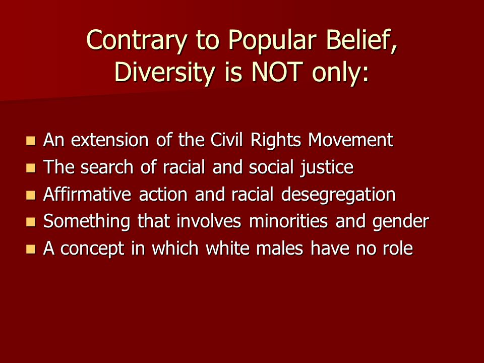 Contrary to Popular Belief, Diversity is NOT only: An extension of the Civil Rights Movement An extension of the Civil Rights Movement The search of racial and social justice The search of racial and social justice Affirmative action and racial desegregation Affirmative action and racial desegregation Something that involves minorities and gender Something that involves minorities and gender A concept in which white males have no role A concept in which white males have no role