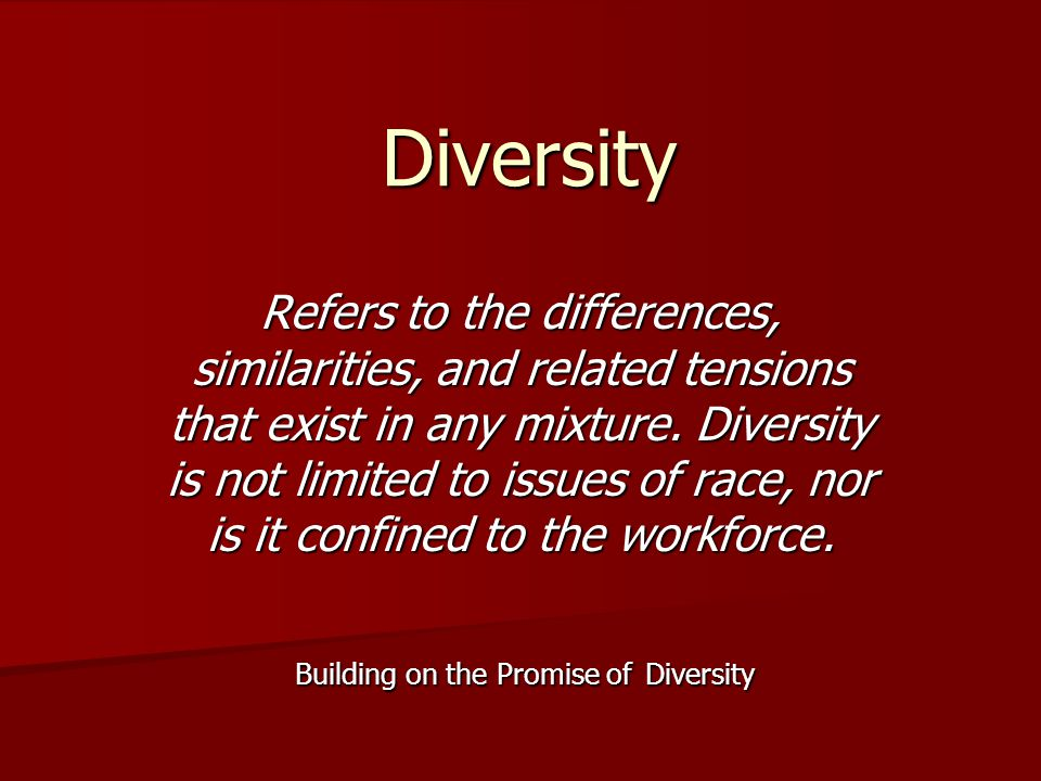 Diversity Refers to the differences, similarities, and related tensions that exist in any mixture. Diversity is not limited to issues of race, nor is